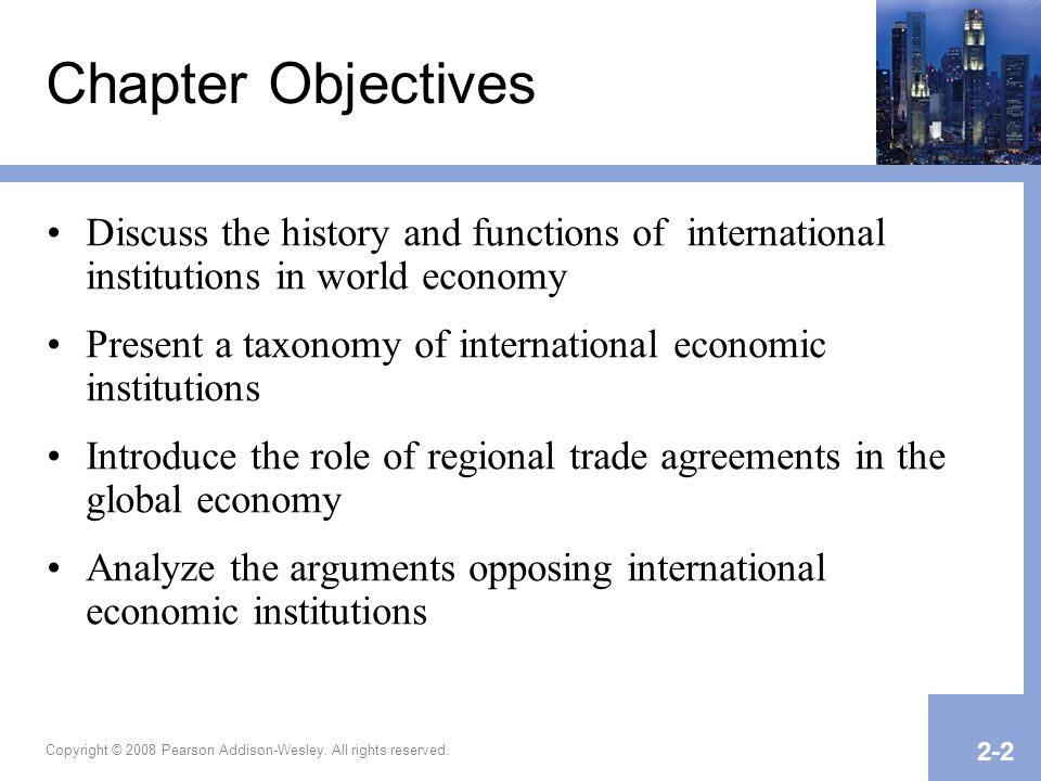 Copyright © 2008 Pearson Addison-Wesley. All rights reserved. 2-2 Chapter Objectives Discuss the history and functions of international institutions i