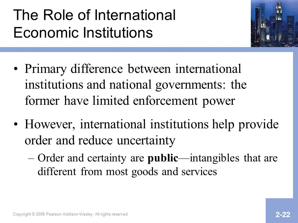 Copyright © 2008 Pearson Addison-Wesley. All rights reserved. 2-22 The Role of International Economic Institutions Primary difference between internat