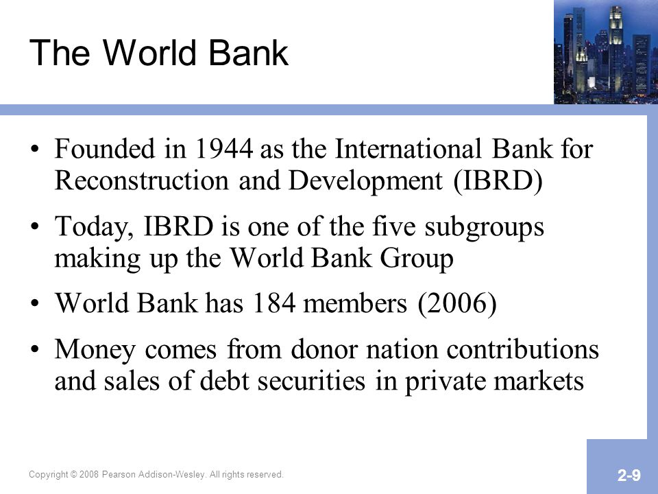 Copyright © 2008 Pearson Addison-Wesley. All rights reserved. 2-9 The World Bank Founded in 1944 as the International Bank for Reconstruction and Deve