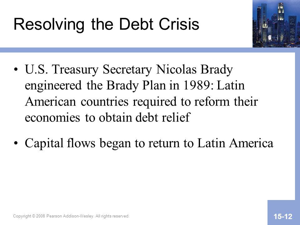 Copyright © 2008 Pearson Addison-Wesley. All rights reserved. 15-12 Resolving the Debt Crisis U.S. Treasury Secretary Nicolas Brady engineered the Bra