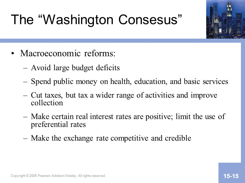 Copyright © 2008 Pearson Addison-Wesley. All rights reserved. 15-15 The Washington Consesus Macroeconomic reforms: –Avoid large budget deficits –Spend