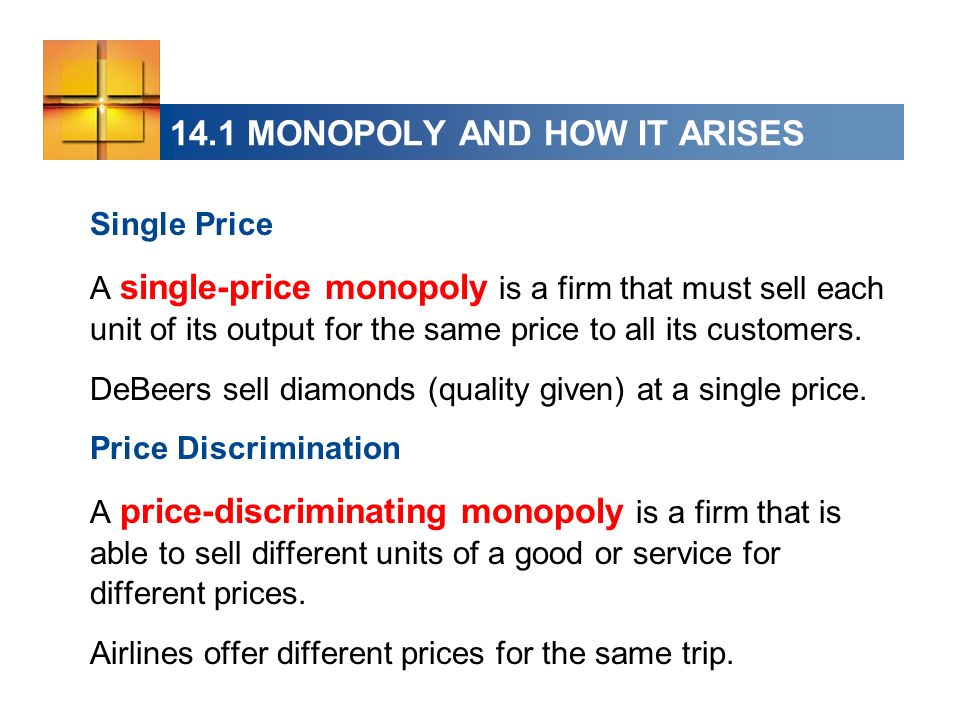 14.1 MONOPOLY AND HOW IT ARISES Single Price A single-price monopoly is a firm that must sell each unit of its output for the same price to all its cu