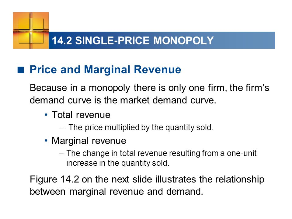 14.2 SINGLE-PRICE MONOPOLY Price and Marginal Revenue Because in a monopoly there is only one firm, the firms demand curve is the market demand curve.