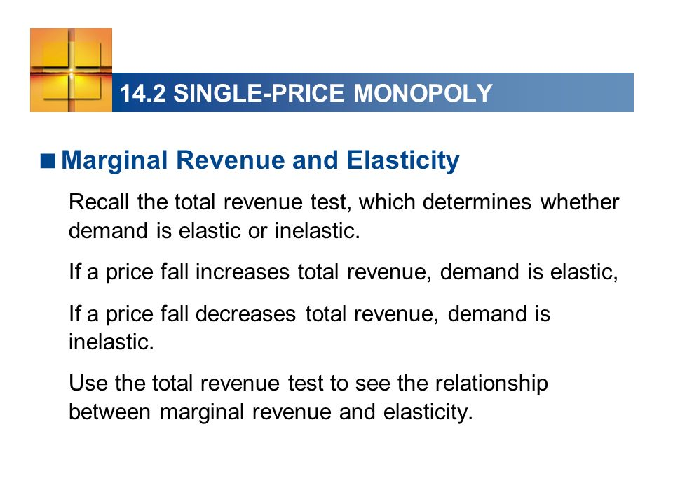 14.2 SINGLE-PRICE MONOPOLY Marginal Revenue and Elasticity Recall the total revenue test, which determines whether demand is elastic or inelastic. If