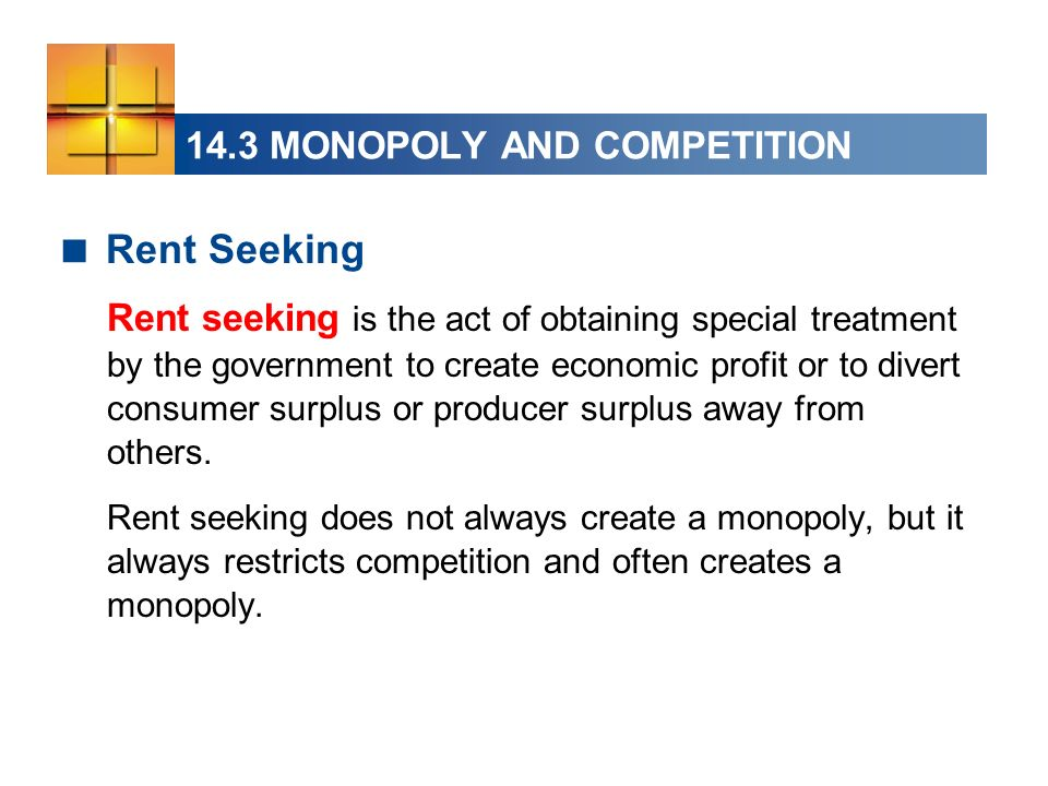 14.3 MONOPOLY AND COMPETITION Rent Seeking Rent seeking is the act of obtaining special treatment by the government to create economic profit or to di
