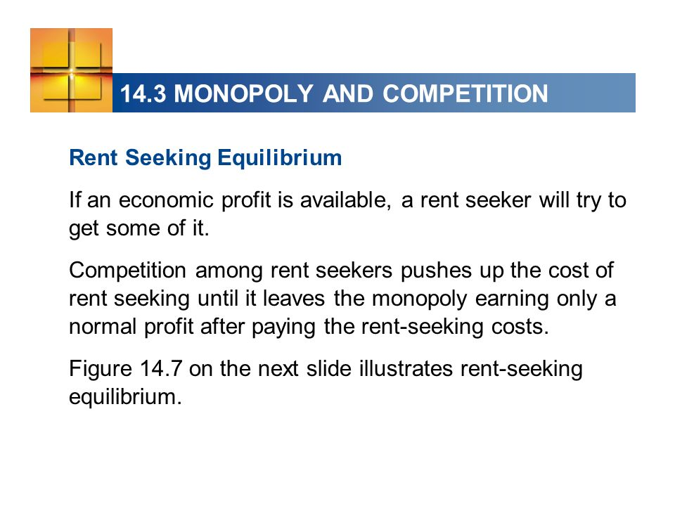 14.3 MONOPOLY AND COMPETITION Rent Seeking Equilibrium If an economic profit is available, a rent seeker will try to get some of it. Competition among