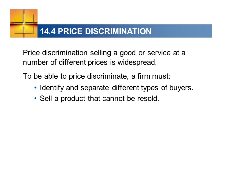 14.4 PRICE DISCRIMINATION Price discrimination selling a good or service at a number of different prices is widespread. To be able to price discrimina