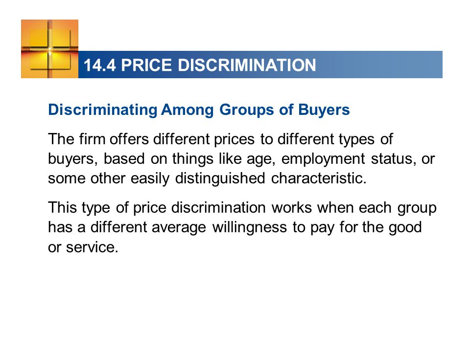 14.4 PRICE DISCRIMINATION Discriminating Among Groups of Buyers The firm offers different prices to different types of buyers, based on things like ag