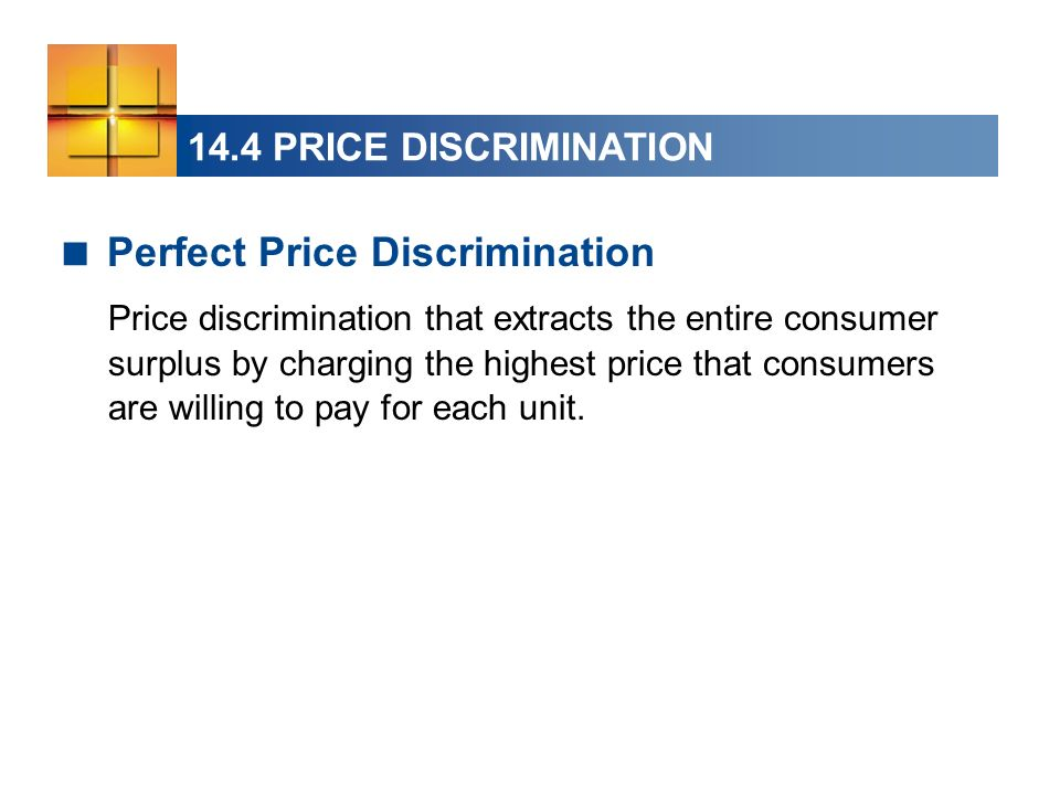 14.4 PRICE DISCRIMINATION Perfect Price Discrimination Price discrimination that extracts the entire consumer surplus by charging the highest price th