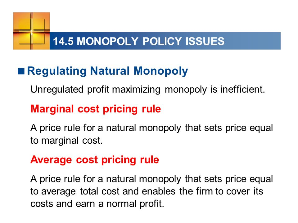 14.5 MONOPOLY POLICY ISSUES Regulating Natural Monopoly Unregulated profit maximizing monopoly is inefficient. Marginal cost pricing rule A price rule