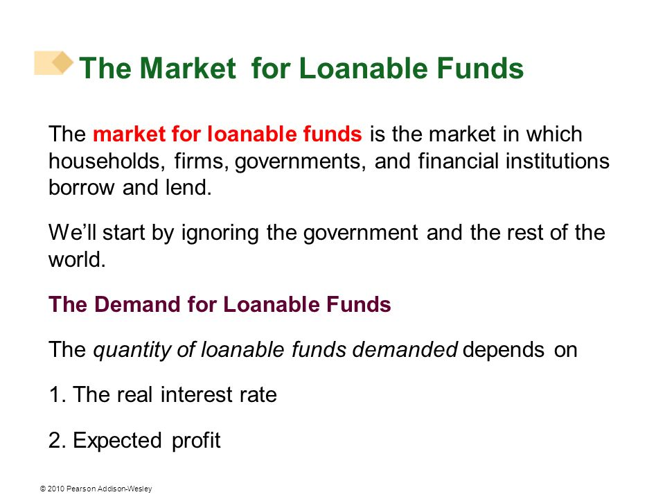 © 2010 Pearson Addison-Wesley The market for loanable funds is the market in which households, firms, governments, and financial institutions borrow a