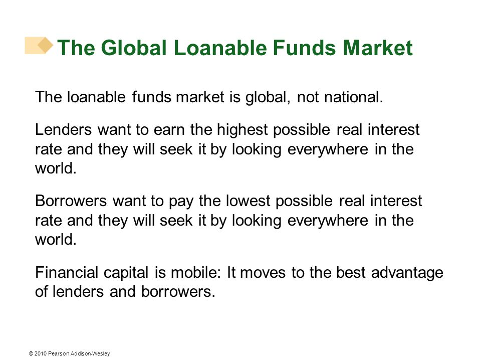 © 2010 Pearson Addison-Wesley The loanable funds market is global, not national. Lenders want to earn the highest possible real interest rate and they