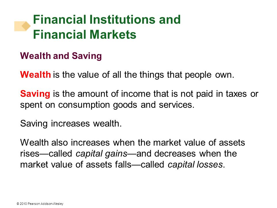 © 2010 Pearson Addison-Wesley Wealth and Saving Wealth is the value of all the things that people own. Saving is the amount of income that is not paid