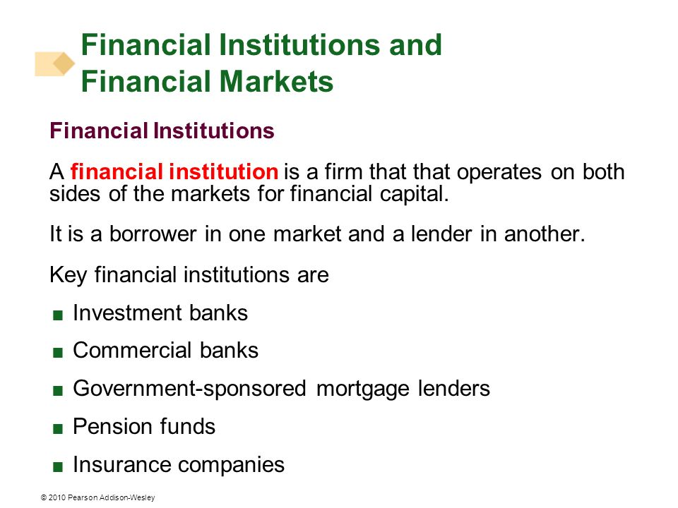 © 2010 Pearson Addison-Wesley Financial Institutions A financial institution is a firm that that operates on both sides of the markets for financial c