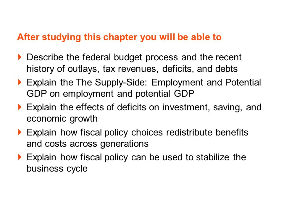 After studying this chapter you will be able to Describe the federal budget process and the recent history of outlays, tax revenues, deficits, and debts Explain the The Supply-Side: Employment and Potential GDP on employment and potential GDP Explain the effects of deficits on investment, saving, and economic growth Explain how fiscal policy choices redistribute benefits and costs across generations Explain how fiscal policy can be used to stabilize the business cycle