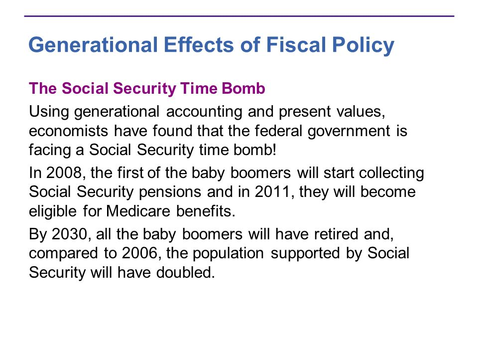 Generational Effects of Fiscal Policy The Social Security Time Bomb Using generational accounting and present values, economists have found that the federal government is facing a Social Security time bomb.