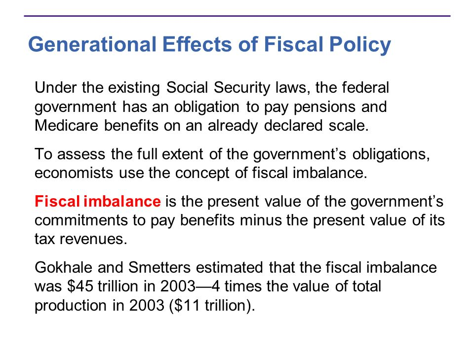 Generational Effects of Fiscal Policy Under the existing Social Security laws, the federal government has an obligation to pay pensions and Medicare b