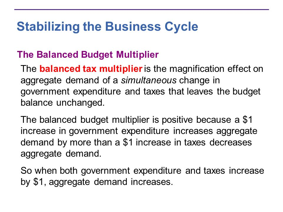 Stabilizing the Business Cycle The Balanced Budget Multiplier The balanced tax multiplier is the magnification effect on aggregate demand of a simultaneous change in government expenditure and taxes that leaves the budget balance unchanged.