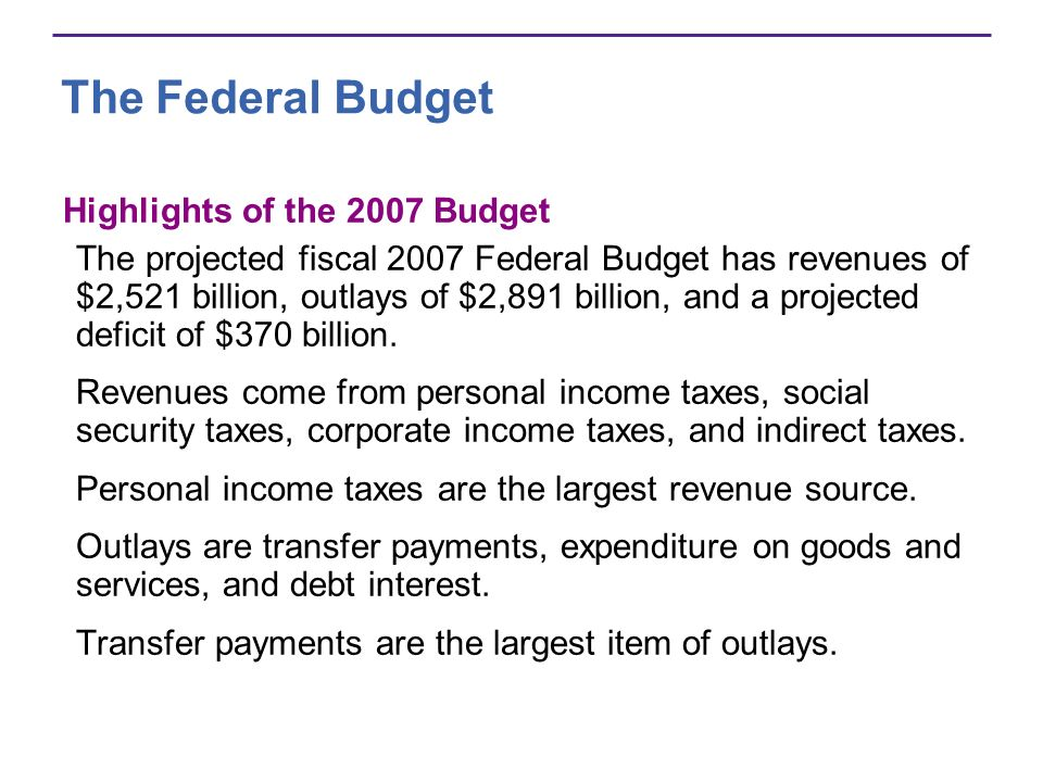 The Federal Budget Highlights of the 2007 Budget The projected fiscal 2007 Federal Budget has revenues of $2,521 billion, outlays of $2,891 billion, and a projected deficit of $370 billion.