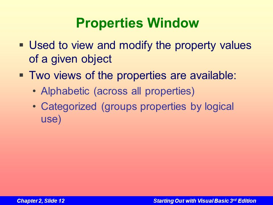 Chapter 2, Slide 12Starting Out with Visual Basic 3 rd Edition Properties Window Used to view and modify the property values of a given object Two vie