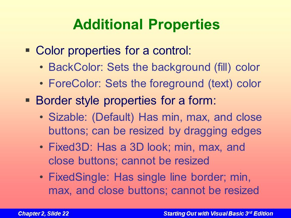 Chapter 2, Slide 22Starting Out with Visual Basic 3 rd Edition Additional Properties Color properties for a control: BackColor: Sets the background (f