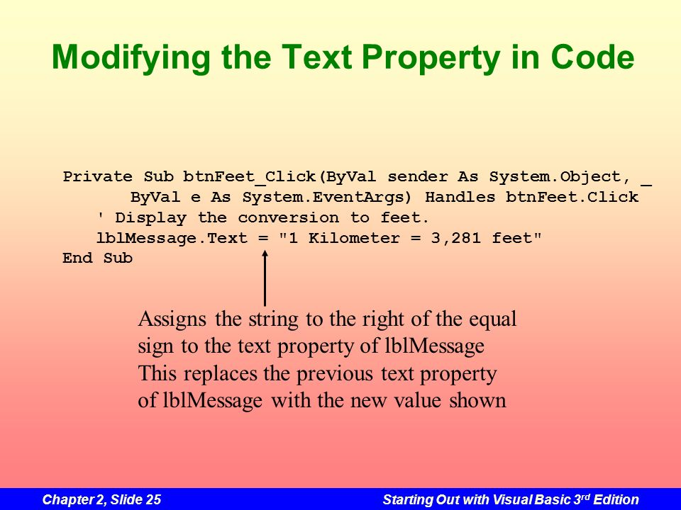 Chapter 2, Slide 25Starting Out with Visual Basic 3 rd Edition Modifying the Text Property in Code Private Sub btnFeet_Click(ByVal sender As System.Ob