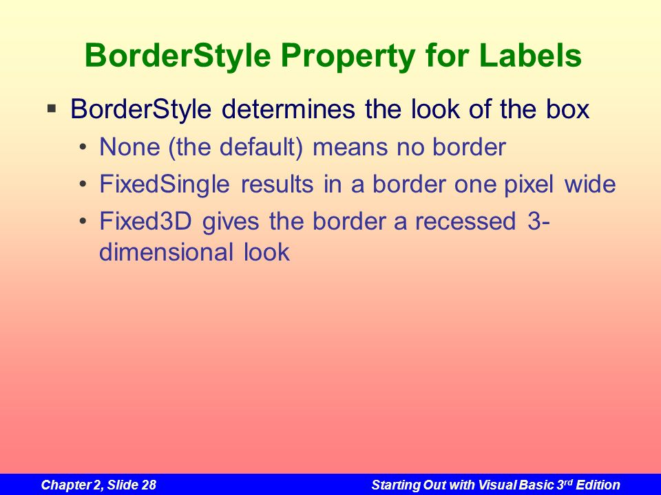 Chapter 2, Slide 28Starting Out with Visual Basic 3 rd Edition BorderStyle Property for Labels BorderStyle determines the look of the box None (the de