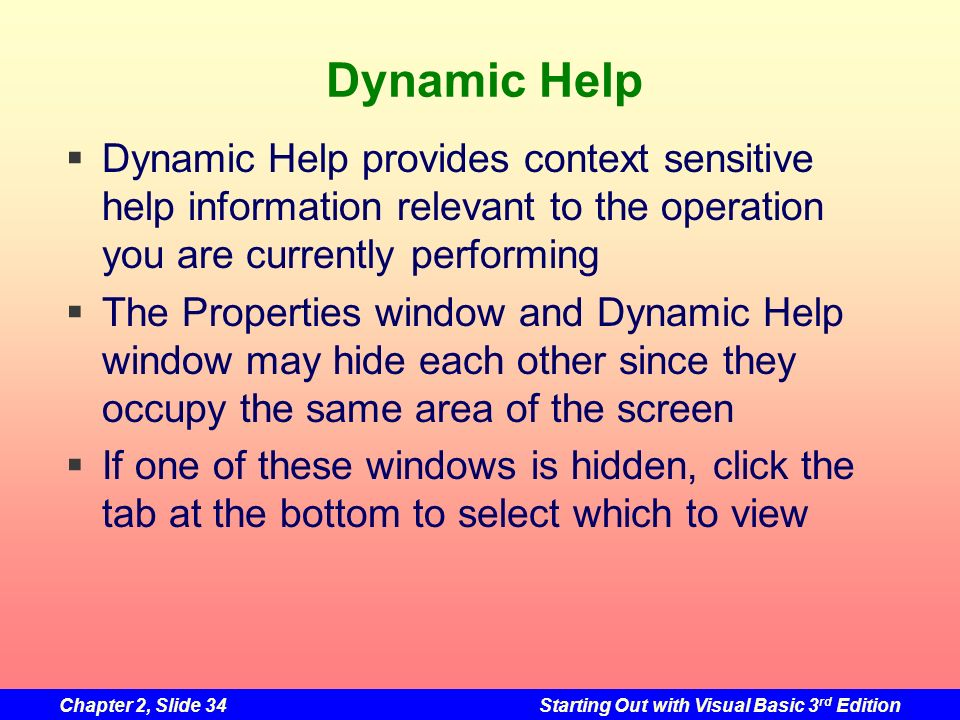 Chapter 2, Slide 34Starting Out with Visual Basic 3 rd Edition Dynamic Help Dynamic Help provides context sensitive help information relevant to the o
