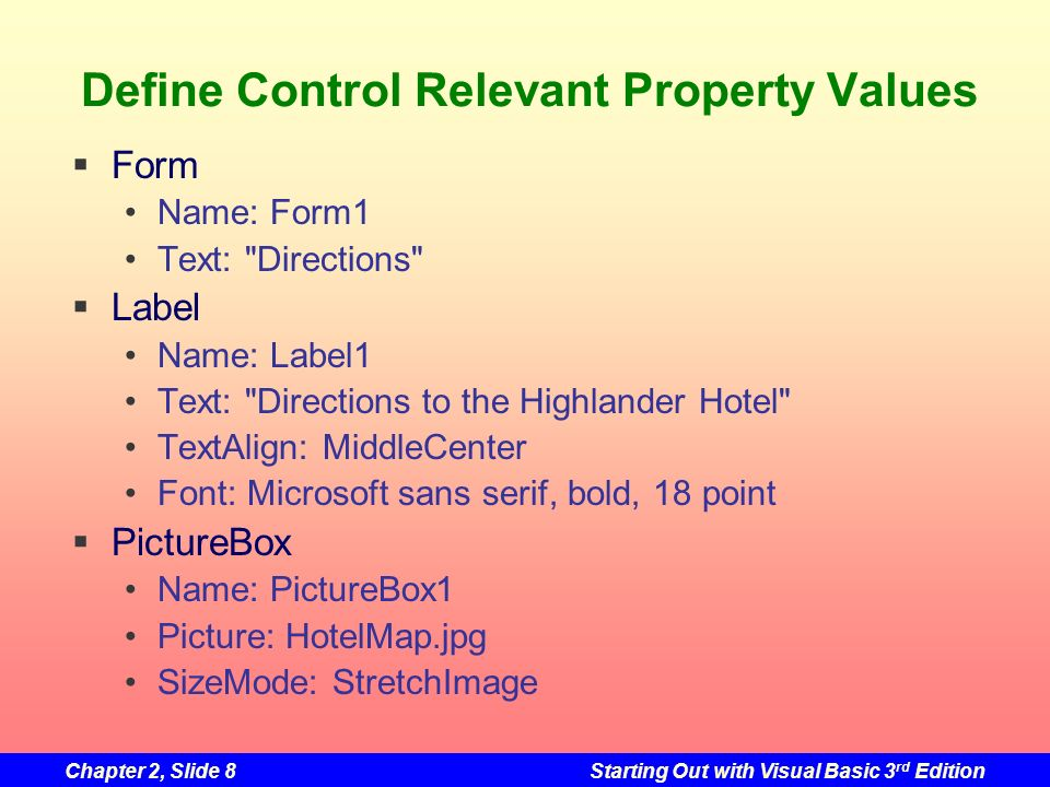 Chapter 2, Slide 8Starting Out with Visual Basic 3 rd Edition Define Control Relevant Property Values Form Name: Form1 Text: