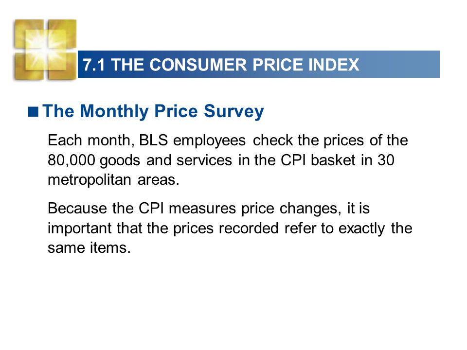 7.1 THE CONSUMER PRICE INDEX The Monthly Price Survey Each month, BLS employees check the prices of the 80,000 goods and services in the CPI basket in 30 metropolitan areas.