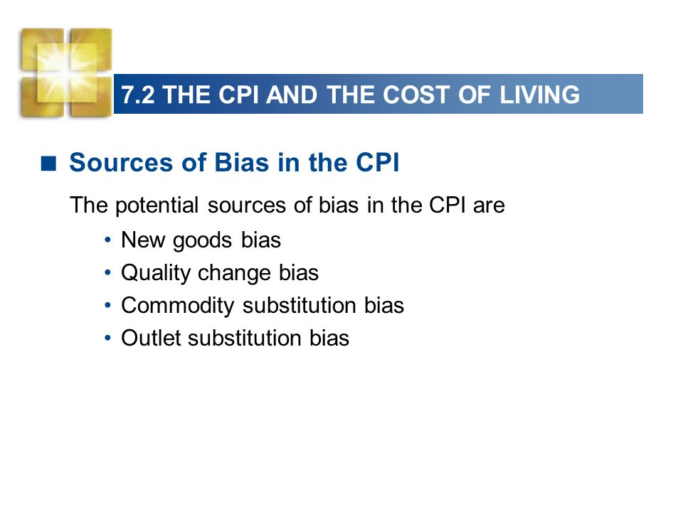 7.2 THE CPI AND THE COST OF LIVING Sources of Bias in the CPI The potential sources of bias in the CPI are New goods bias Quality change bias Commodity substitution bias Outlet substitution bias