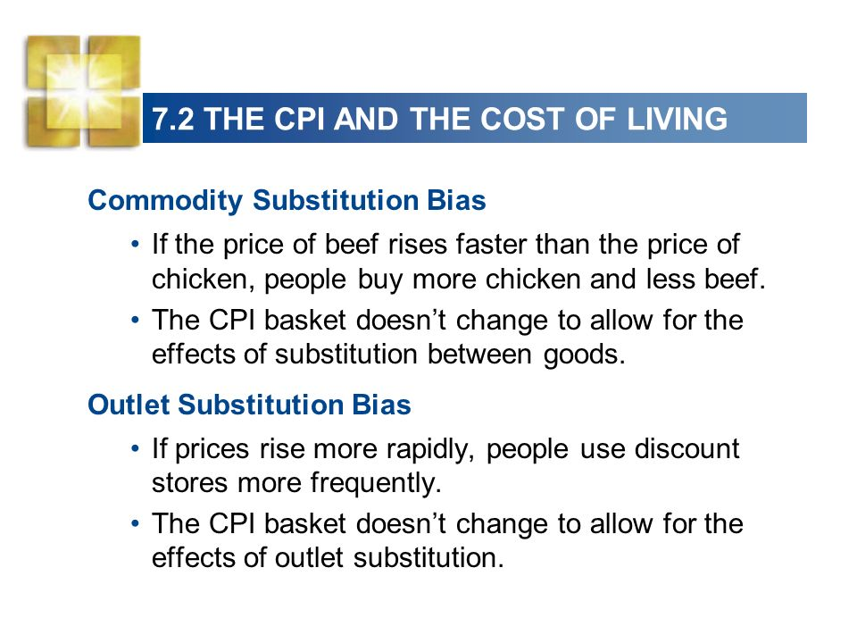 7.2 THE CPI AND THE COST OF LIVING Commodity Substitution Bias If the price of beef rises faster than the price of chicken, people buy more chicken and less beef.