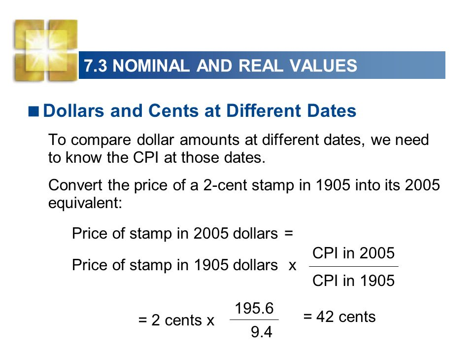 7.3 NOMINAL AND REAL VALUES Dollars and Cents at Different Dates To compare dollar amounts at different dates, we need to know the CPI at those dates.