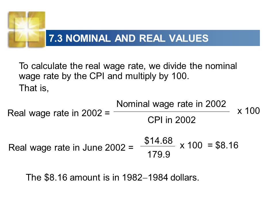 7.3 NOMINAL AND REAL VALUES Real wage rate in June 2002 = = $8.16 $14.68 179.9 x 100 To calculate the real wage rate, we divide the nominal wage rate by the CPI and multiply by 100.