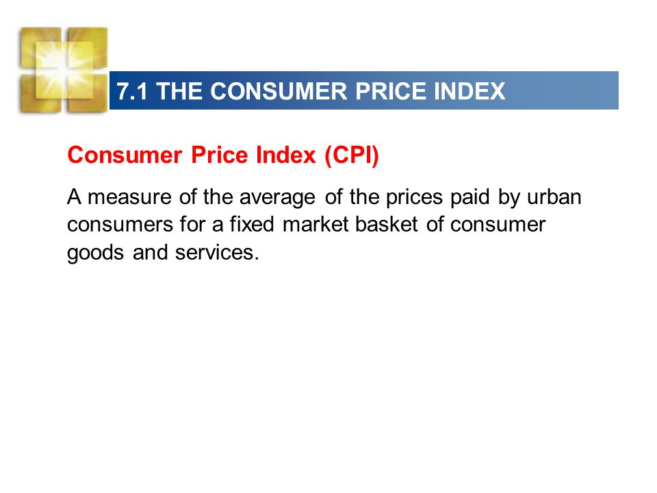 7.1 THE CONSUMER PRICE INDEX Consumer Price Index (CPI) A measure of the average of the prices paid by urban consumers for a fixed market basket of consumer goods and services.