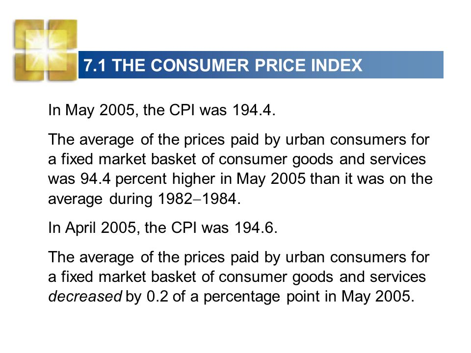 7.1 THE CONSUMER PRICE INDEX Constructing the CPI Three stages: Selecting the CPI basket Conducting the monthly price survey Calculating the CPI