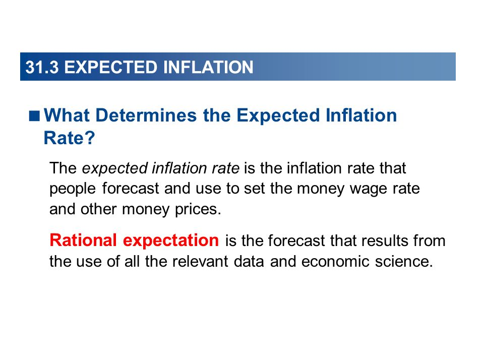 31.3 EXPECTED INFLATION What Determines the Expected Inflation Rate? The expected inflation rate is the inflation rate that people forecast and use to
