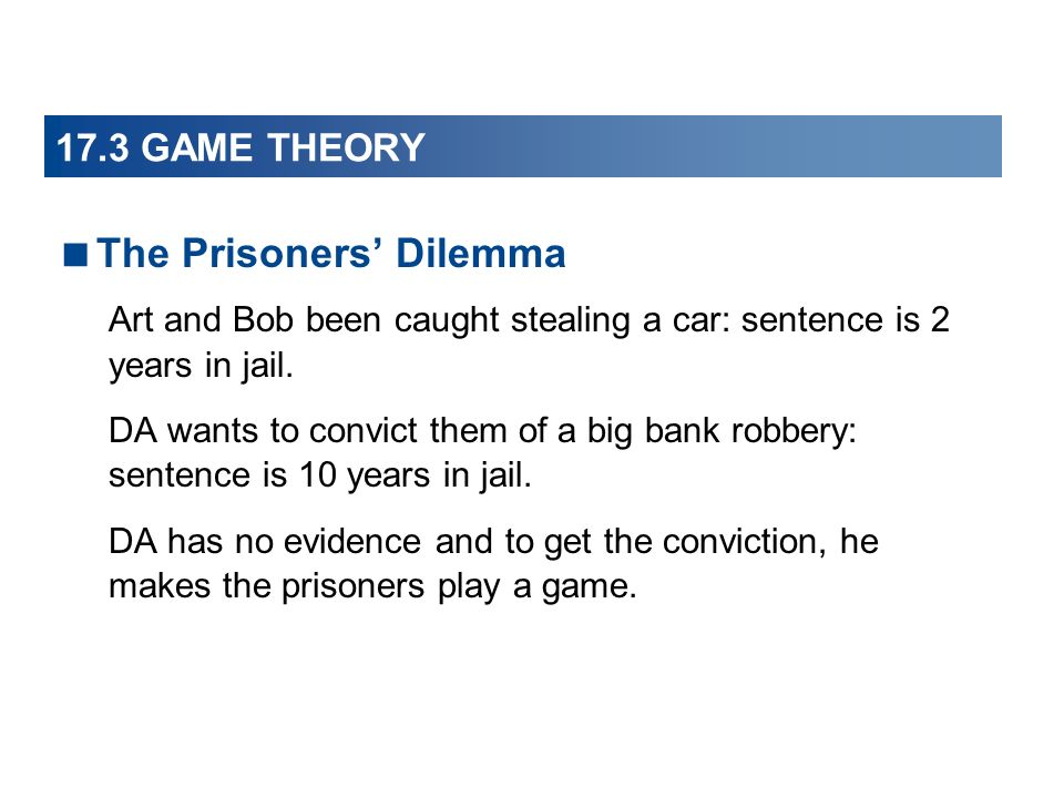 17.3 GAME THEORY The Prisoners Dilemma Art and Bob been caught stealing a car: sentence is 2 years in jail.