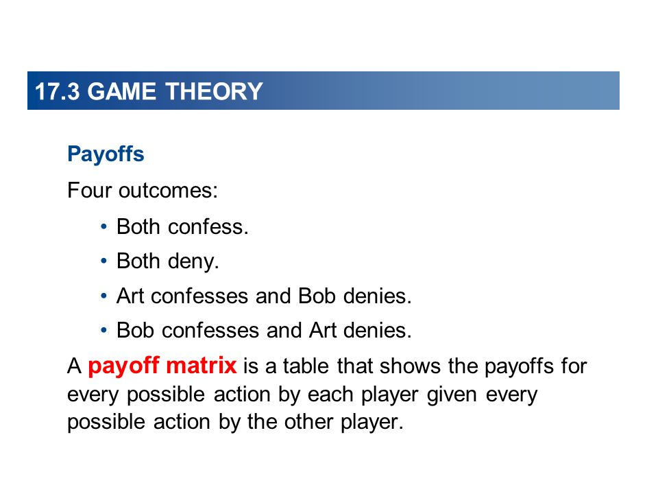 17.3 GAME THEORY Payoffs Four outcomes: Both confess.