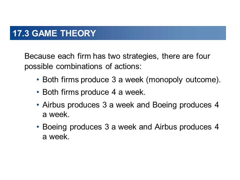 17.3 GAME THEORY Because each firm has two strategies, there are four possible combinations of actions: Both firms produce 3 a week (monopoly outcome).