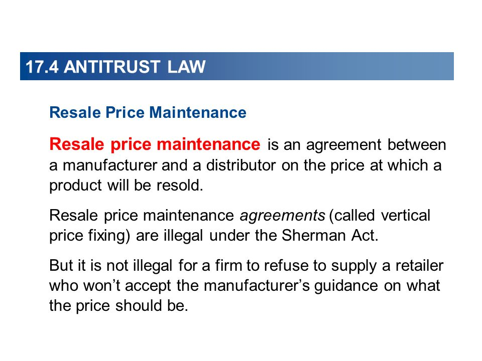 17.4 ANTITRUST LAW Resale Price Maintenance Resale price maintenance is an agreement between a manufacturer and a distributor on the price at which a product will be resold.