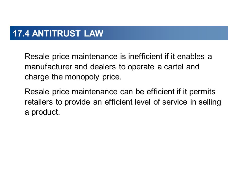 17.4 ANTITRUST LAW Resale price maintenance is inefficient if it enables a manufacturer and dealers to operate a cartel and charge the monopoly price.