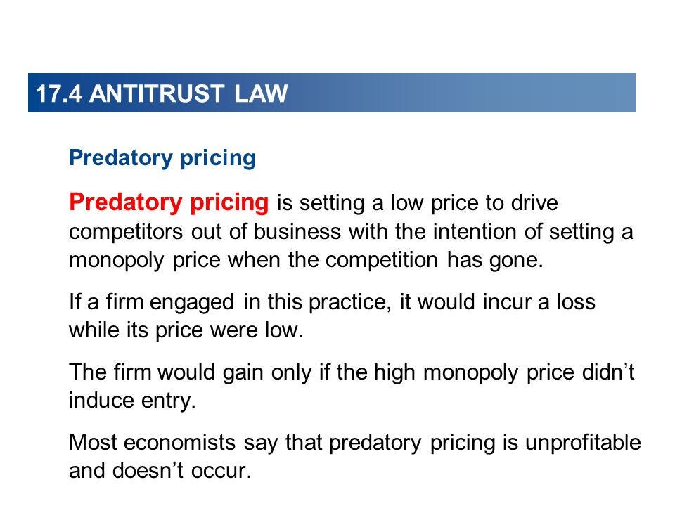 17.4 ANTITRUST LAW Predatory pricing Predatory pricing is setting a low price to drive competitors out of business with the intention of setting a monopoly price when the competition has gone.