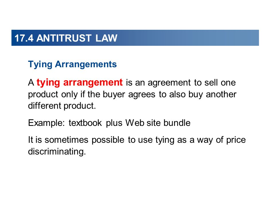 17.4 ANTITRUST LAW Tying Arrangements A tying arrangement is an agreement to sell one product only if the buyer agrees to also buy another different product.