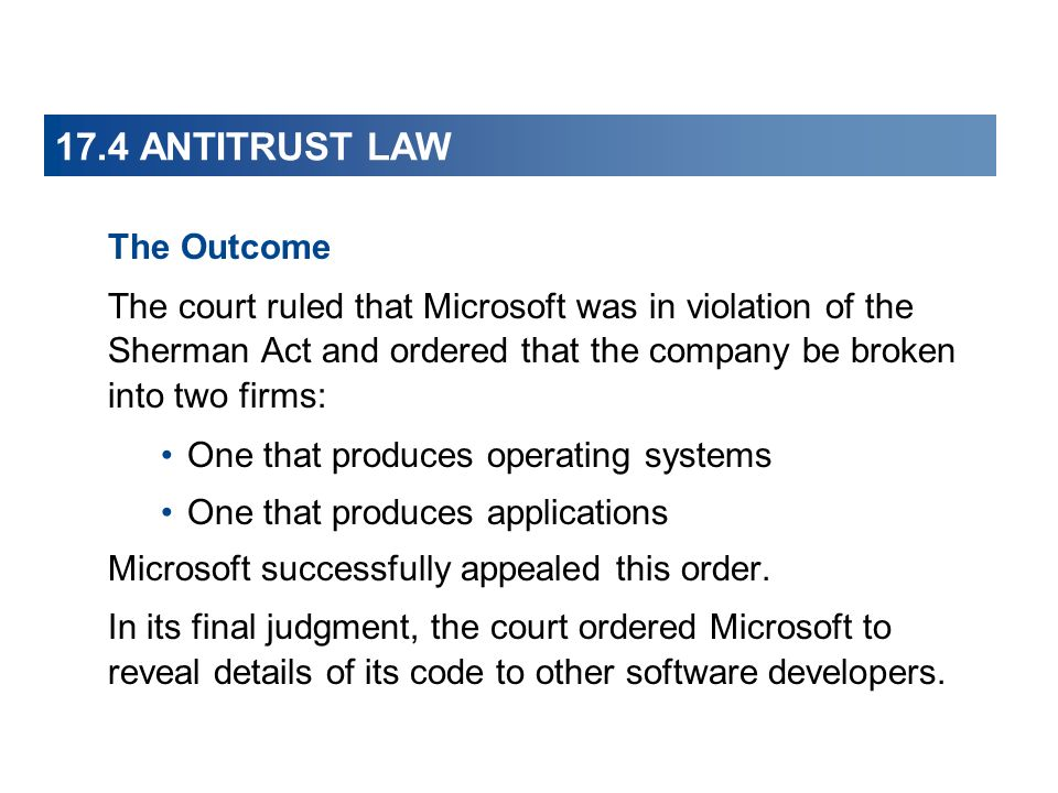17.4 ANTITRUST LAW The Outcome The court ruled that Microsoft was in violation of the Sherman Act and ordered that the company be broken into two firms: One that produces operating systems One that produces applications Microsoft successfully appealed this order.