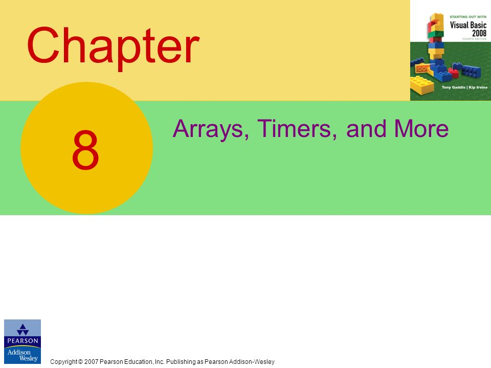 Copyright © 2007 Pearson Education, Inc. Publishing as Pearson Addison-Wesley Chapter Arrays, Timers, and More 8