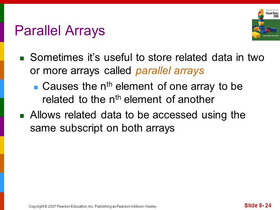 Copyright © 2007 Pearson Education, Inc. Publishing as Pearson Addison-Wesley Slide 8- 24 Parallel Arrays Sometimes its useful to store related data i