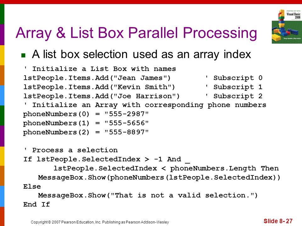 Copyright © 2007 Pearson Education, Inc. Publishing as Pearson Addison-Wesley Slide 8- 27 Array & List Box Parallel Processing ' Initialize a List Box
