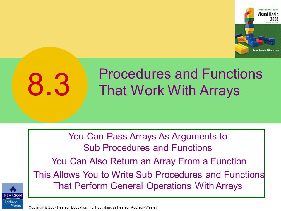 Copyright © 2007 Pearson Education, Inc. Publishing as Pearson Addison-Wesley Procedures and Functions That Work With Arrays 8.3 You Can Pass Arrays A