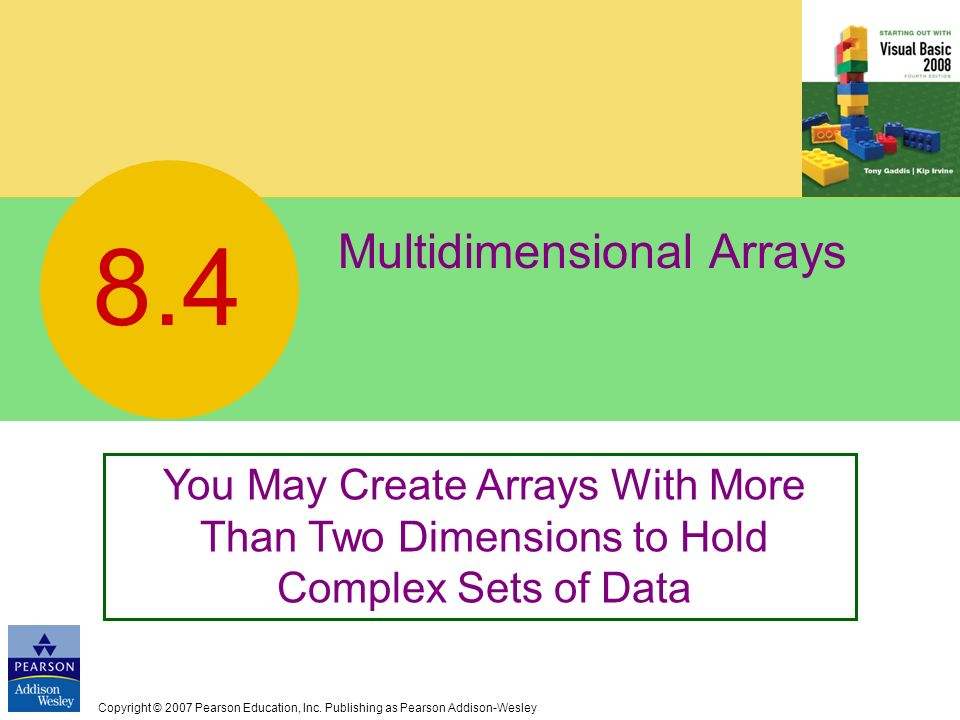 Copyright © 2007 Pearson Education, Inc. Publishing as Pearson Addison-Wesley Multidimensional Arrays 8.4 You May Create Arrays With More Than Two Dim